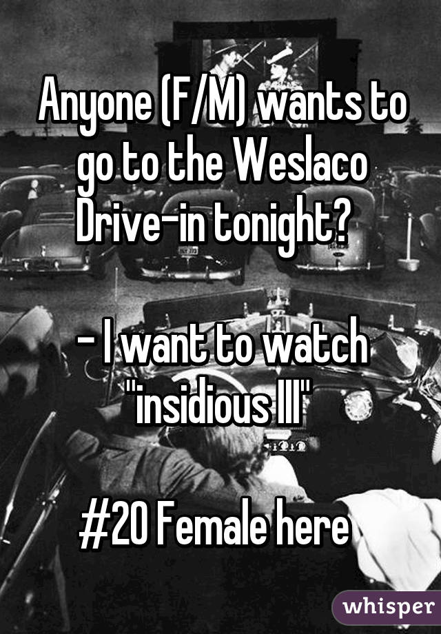 """Anyone (F/M) wants to go to the Weslaco Drive-in tonight?    - I want to watch """"insidious III""""   #20 Female here"""