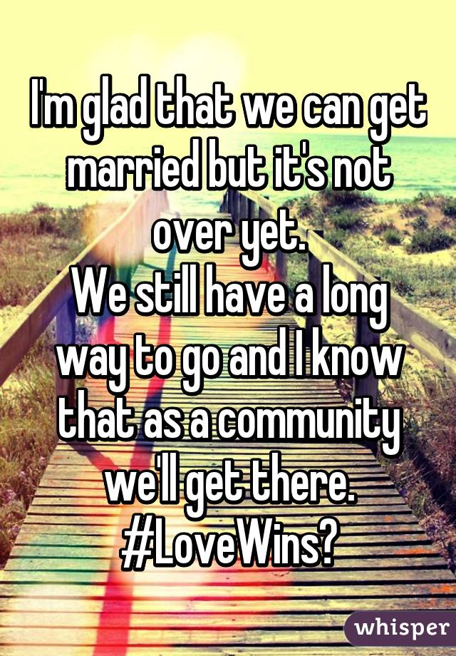I'm glad that we can get married but it's not over yet. We still have a long way to go and I know that as a community we'll get there. #LoveWins🌈