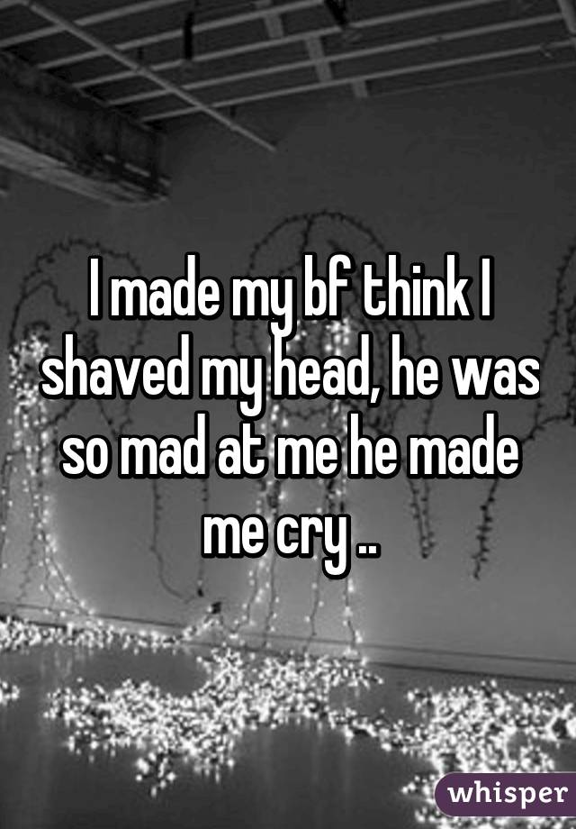 I made my bf think I shaved my head, he was so mad at me he made me cry ..