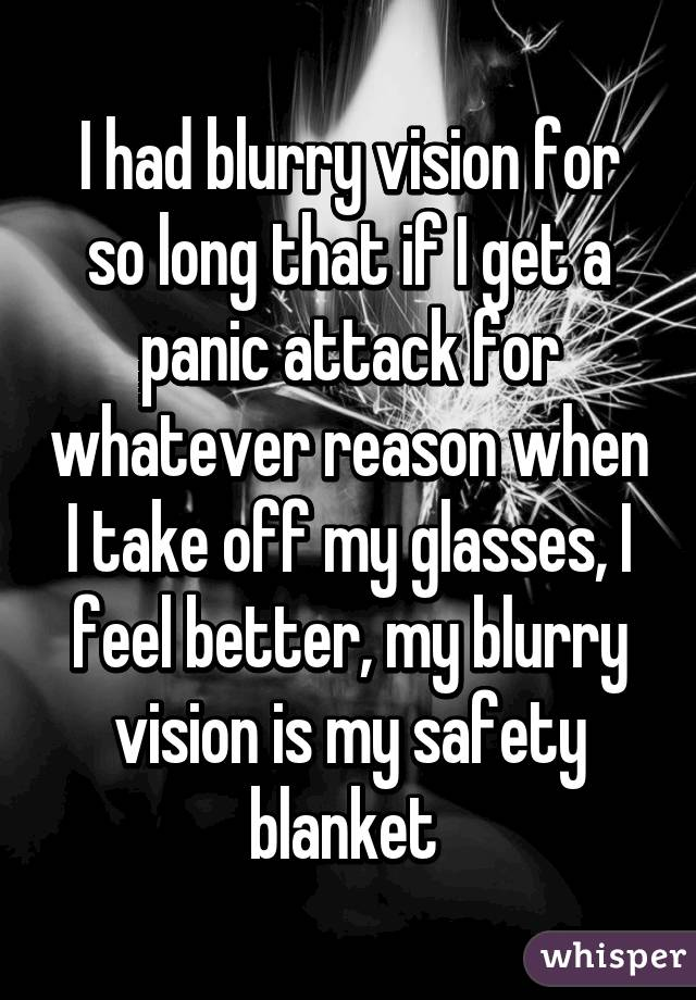 I had blurry vision for so long that if I get a panic attack for whatever reason when I take off my glasses, I feel better, my blurry vision is my safety blanket