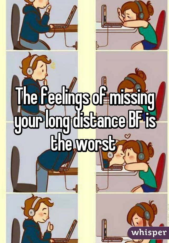 The feelings of missing your long distance BF is the worst