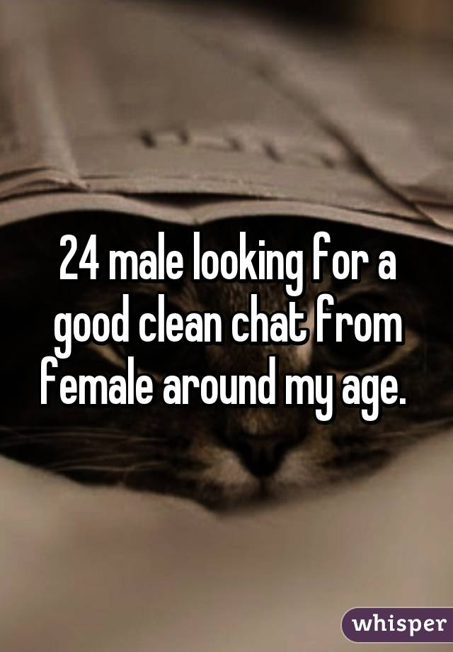 24 male looking for a good clean chat from female around my age.