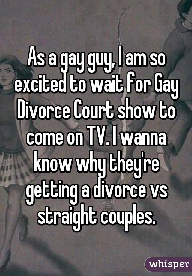 As a gay guy, I am so excited to wait for Gay Divorce Court show to come on TV. I wanna know why they're getting a divorce vs straight couples.