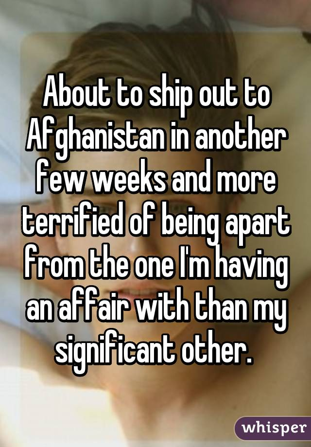 About to ship out to Afghanistan in another few weeks and more terrified of being apart from the one I'm having an affair with than my significant other.
