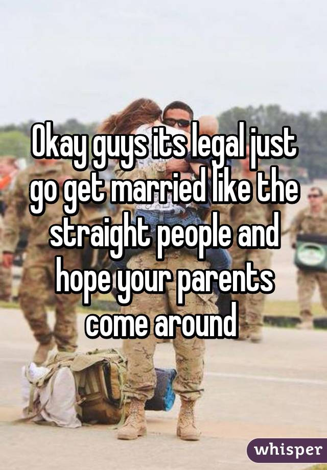 Okay guys its legal just go get married like the straight people and hope your parents come around