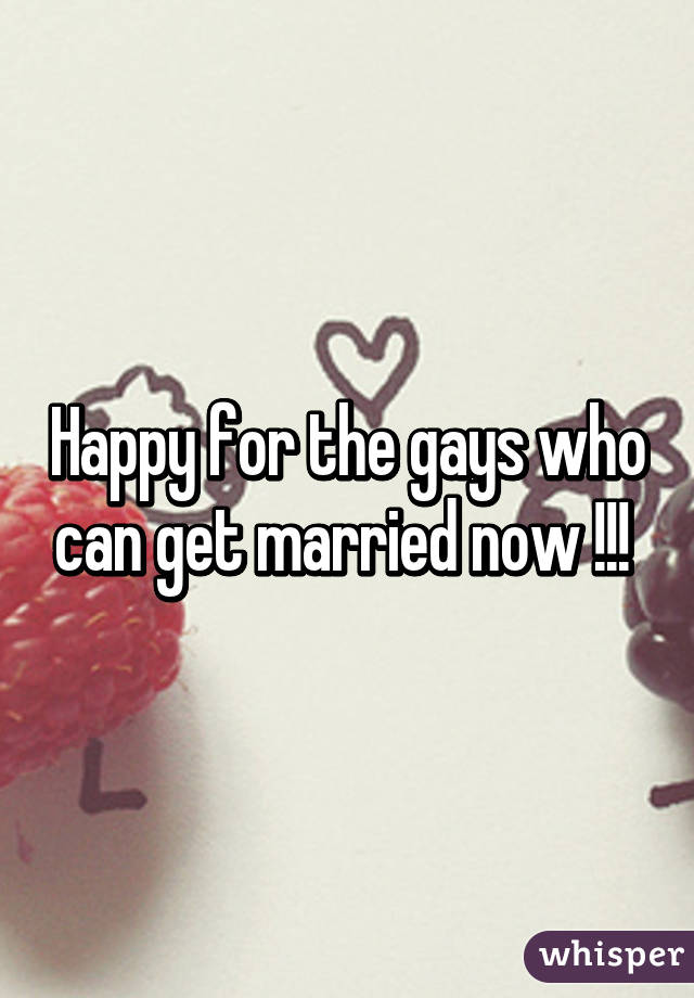 Happy for the gays who can get married now !!!