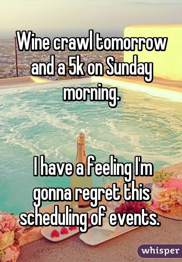 Wine crawl tomorrow and a 5k on Sunday morning.    I have a feeling I'm gonna regret this scheduling of events.