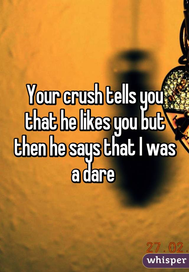 Your crush tells you that he likes you but then he says that I was a dare