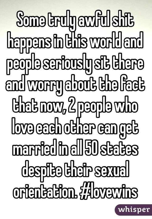 Some truly awful shit happens in this world and people seriously sit there and worry about the fact that now, 2 people who love each other can get married in all 50 states despite their sexual orientation. #lovewins