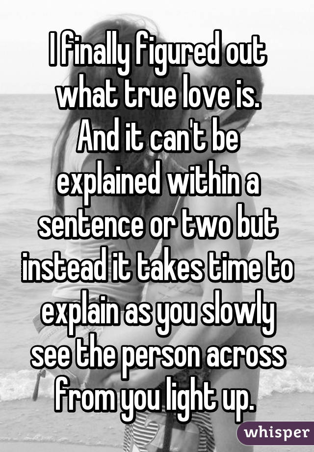 I finally figured out what true love is. And it can't be explained within a sentence or two but instead it takes time to explain as you slowly see the person across from you light up.