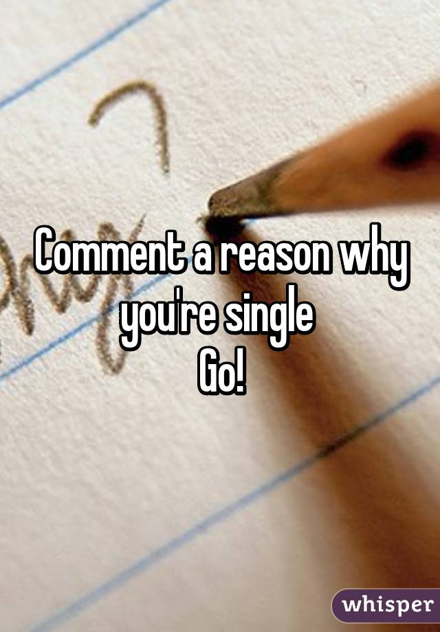 Comment a reason why you're single  Go!