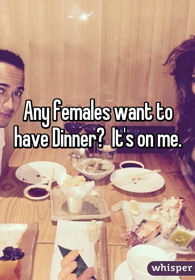 Any females want to have Dinner?  It's on me.