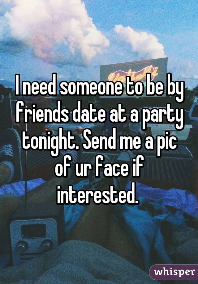 I need someone to be by friends date at a party tonight. Send me a pic of ur face if interested.