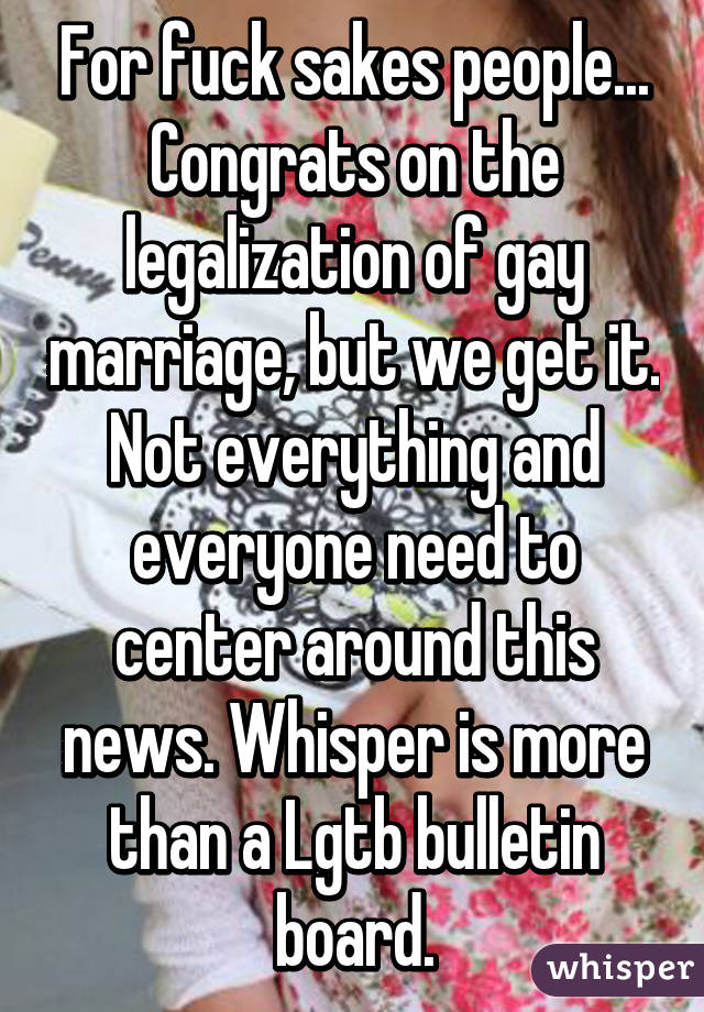 For fuck sakes people... Congrats on the legalization of gay marriage, but we get it. Not everything and everyone need to center around this news. Whisper is more than a Lgtb bulletin board.