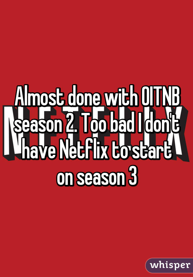 Almost done with OITNB season 2. Too bad I don't have Netflix to start on season 3