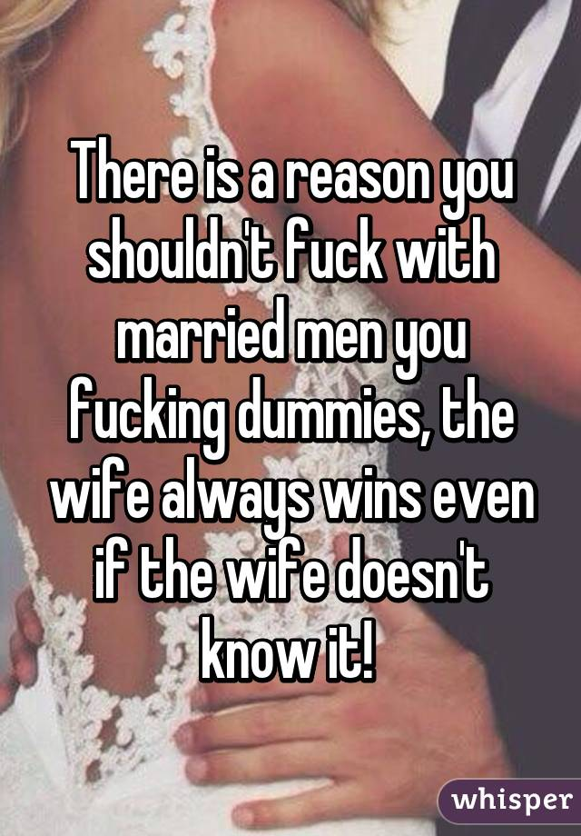 There is a reason you shouldn't fuck with married men you fucking dummies, the wife always wins even if the wife doesn't know it!