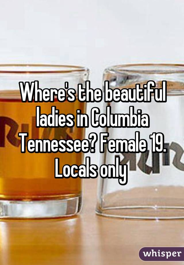 Where's the beautiful ladies in Columbia Tennessee? Female 19. Locals only