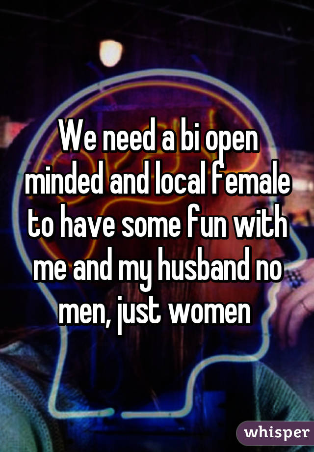 We need a bi open minded and local female to have some fun with me and my husband no men, just women