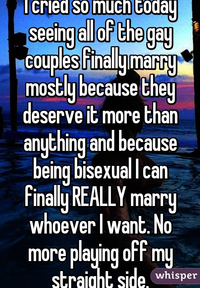 I cried so much today seeing all of the gay couples finally marry mostly because they deserve it more than anything and because being bisexual I can finally REALLY marry whoever I want. No more playing off my straight side.