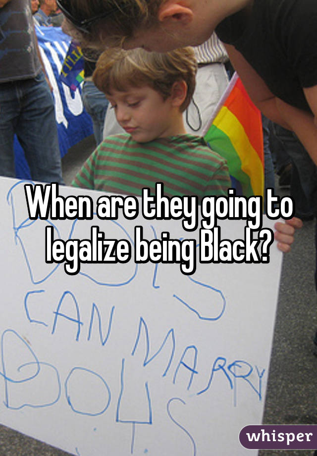 When are they going to legalize being Black?