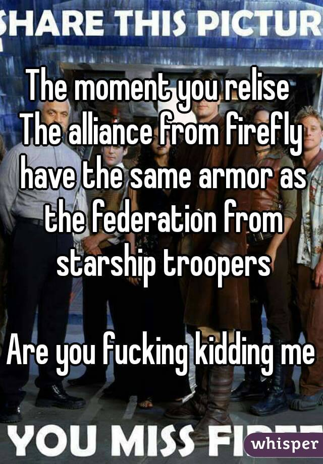 The moment you relise  The alliance from firefly have the same armor as the federation from starship troopers  Are you fucking kidding me