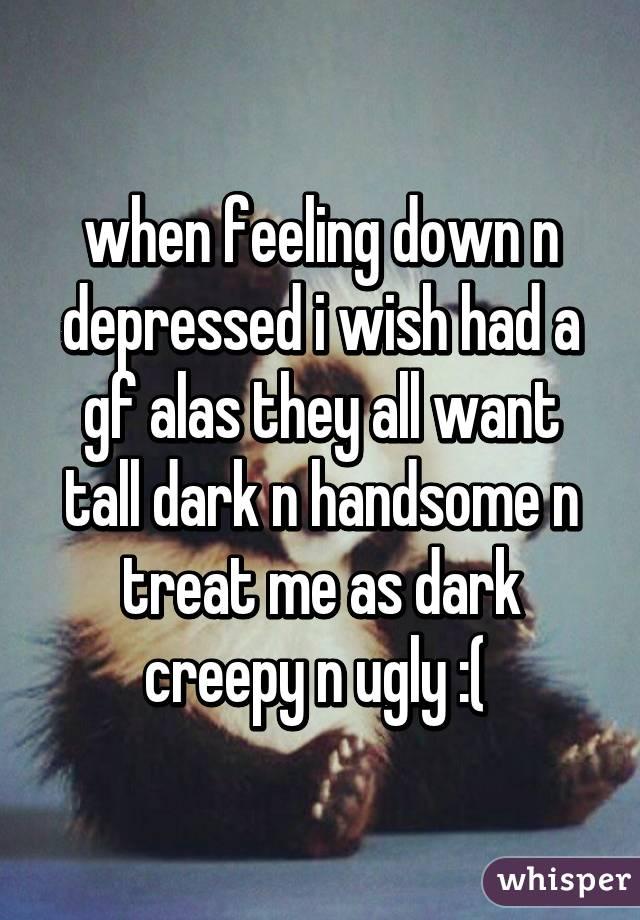 when feeling down n depressed i wish had a gf alas they all want tall dark n handsome n treat me as dark creepy n ugly :(