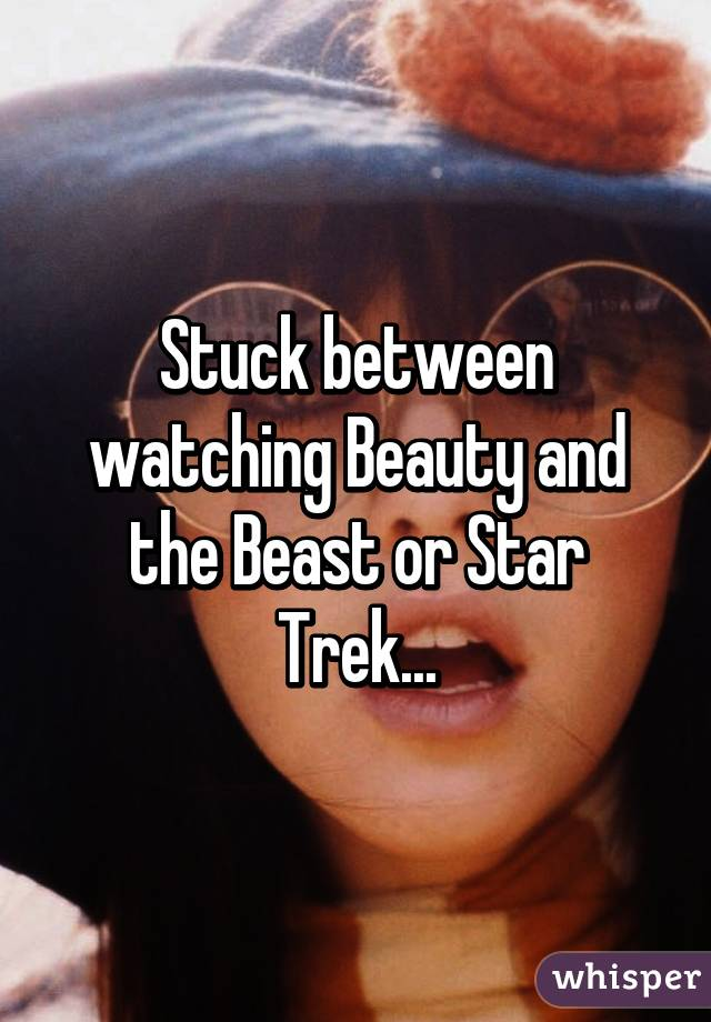 Stuck between watching Beauty and the Beast or Star Trek...