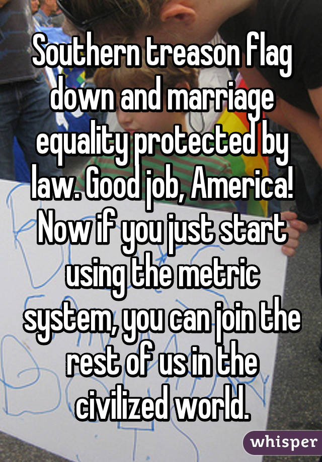 Southern treason flag down and marriage equality protected by law. Good job, America! Now if you just start using the metric system, you can join the rest of us in the civilized world.