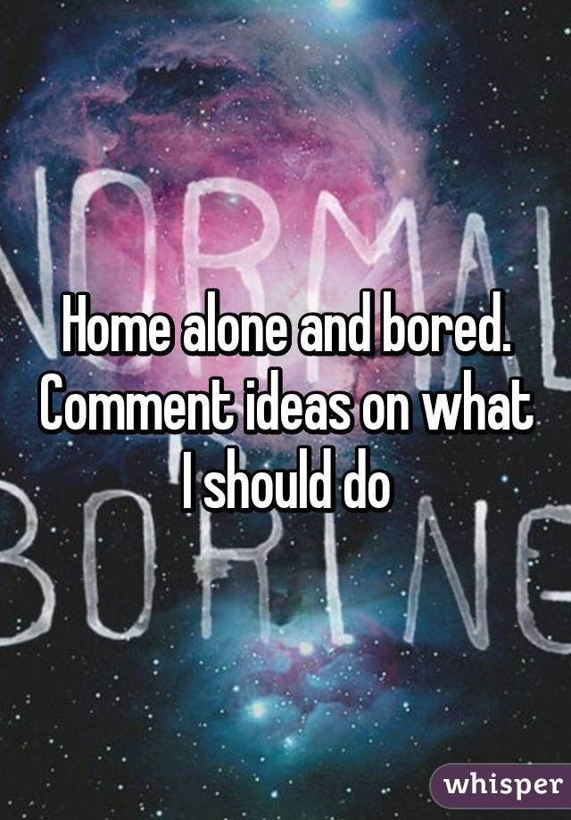Home alone and bored. Comment ideas on what I should do