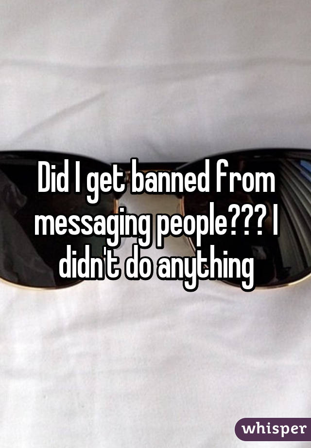 Did I get banned from messaging people??? I didn't do anything