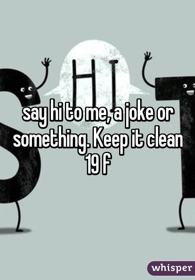say hi to me, a joke or something. Keep it clean 19 f