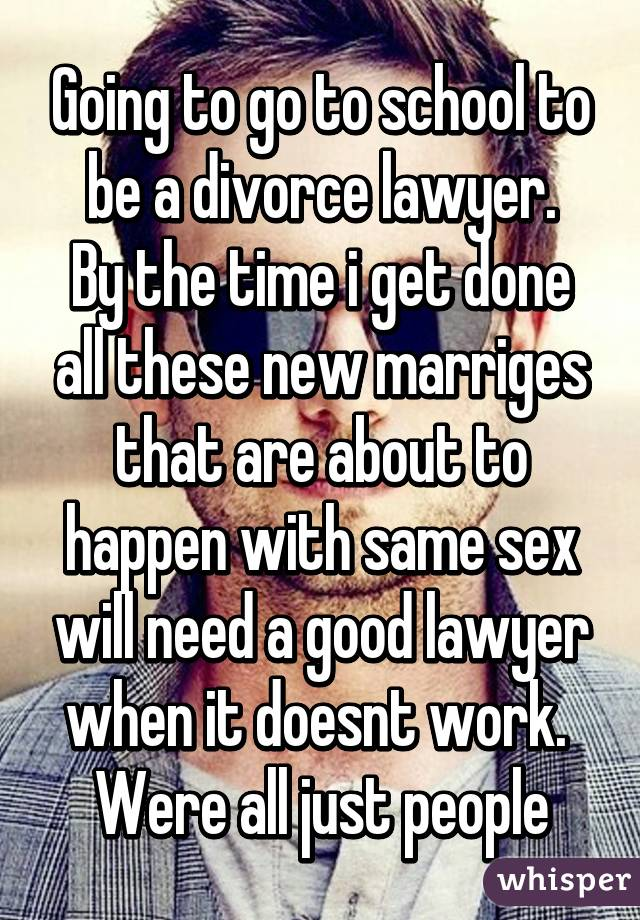 Going to go to school to be a divorce lawyer. By the time i get done all these new marriges that are about to happen with same sex will need a good lawyer when it doesnt work.  Were all just people