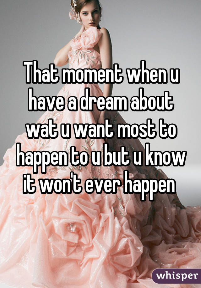 That moment when u have a dream about wat u want most to happen to u but u know it won't ever happen