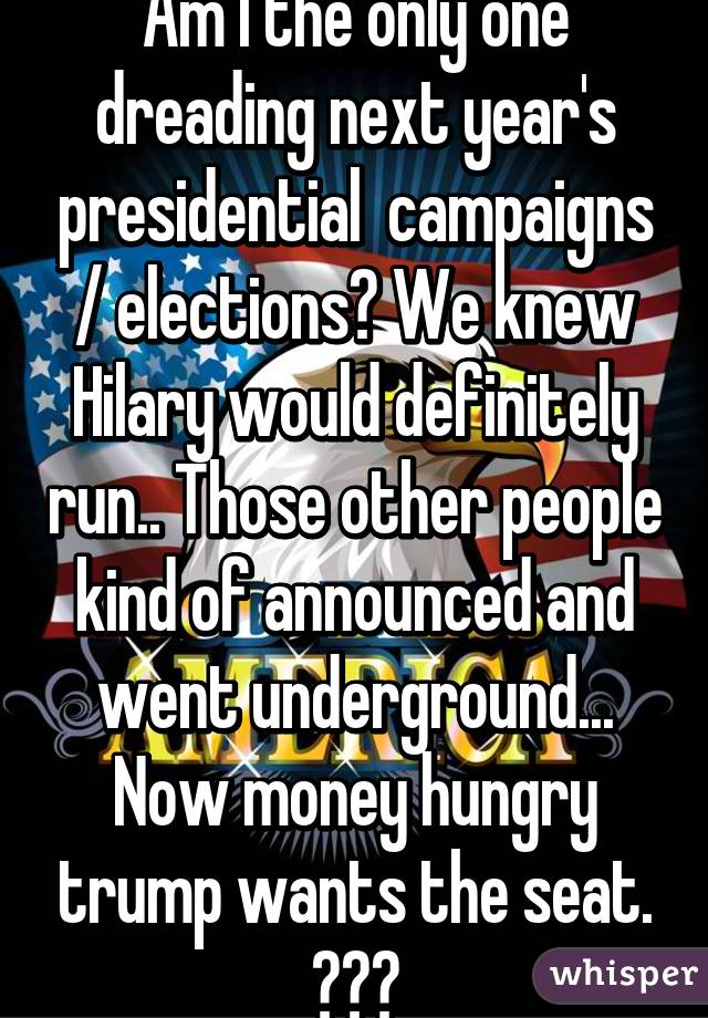 Am I the only one dreading next year's presidential  campaigns / elections? We knew Hilary would definitely run.. Those other people kind of announced and went underground... Now money hungry trump wants the seat. 😔🇺🇸