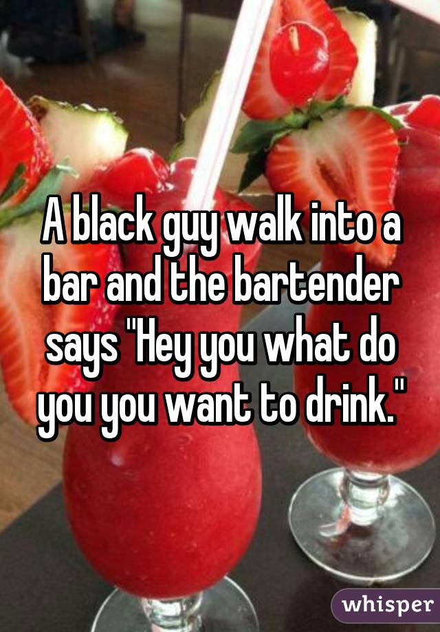 """A black guy walk into a bar and the bartender says """"Hey you what do you you want to drink."""""""