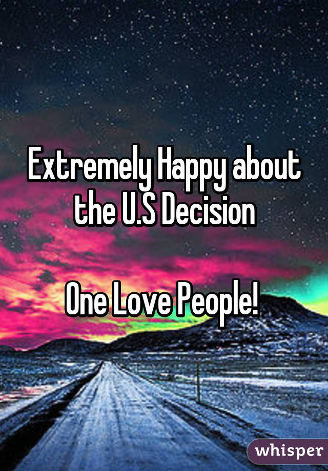 Extremely Happy about the U.S Decision  One Love People!