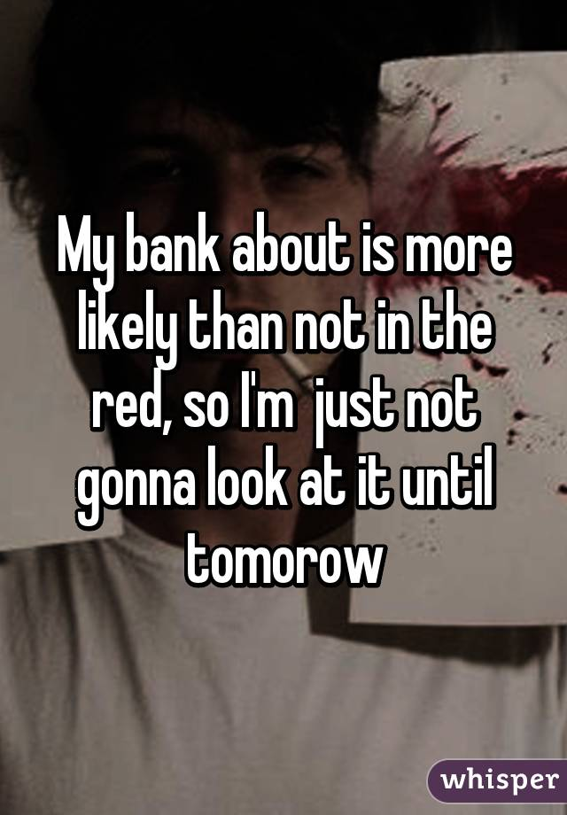 My bank about is more likely than not in the red, so I'm  just not gonna look at it until tomorow