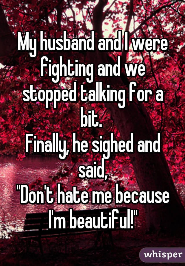 """My husband and I were fighting and we stopped talking for a bit.  Finally, he sighed and said, """"Don't hate me because I'm beautiful!"""""""