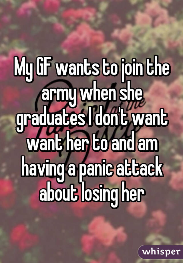 My GF wants to join the army when she graduates I don't want want her to and am having a panic attack about losing her
