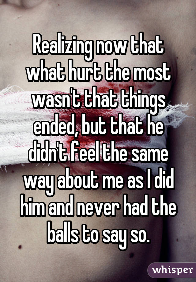 Realizing now that what hurt the most wasn't that things ended, but that he didn't feel the same way about me as I did him and never had the balls to say so.