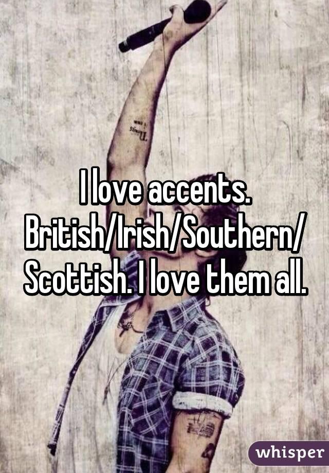 I love accents. British/Irish/Southern/Scottish. I love them all.