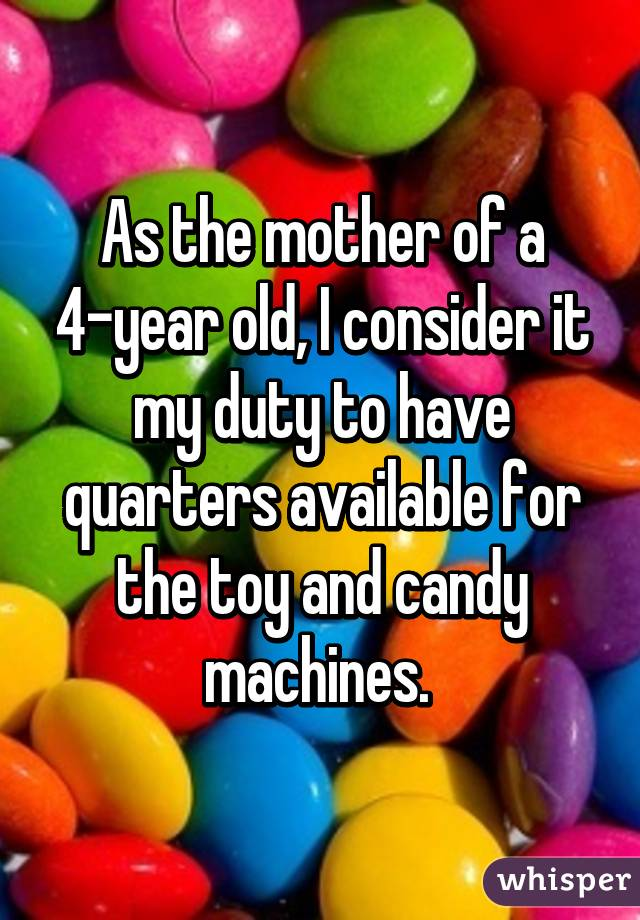 As the mother of a 4-year old, I consider it my duty to have quarters available for the toy and candy machines.
