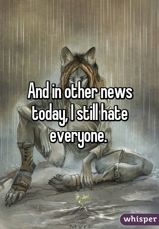 And in other news today, I still hate everyone.