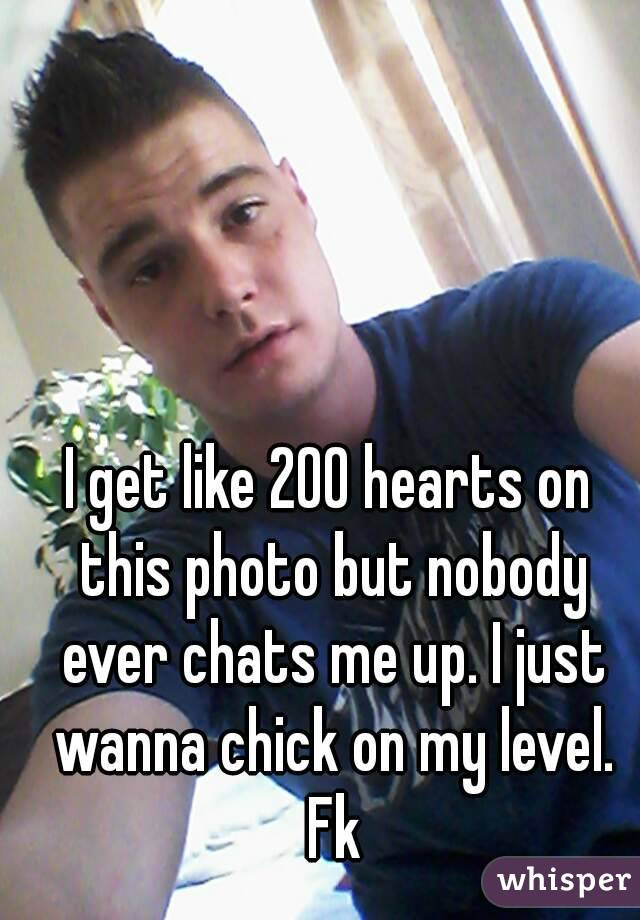 I get like 200 hearts on this photo but nobody ever chats me up. I just wanna chick on my level. Fk
