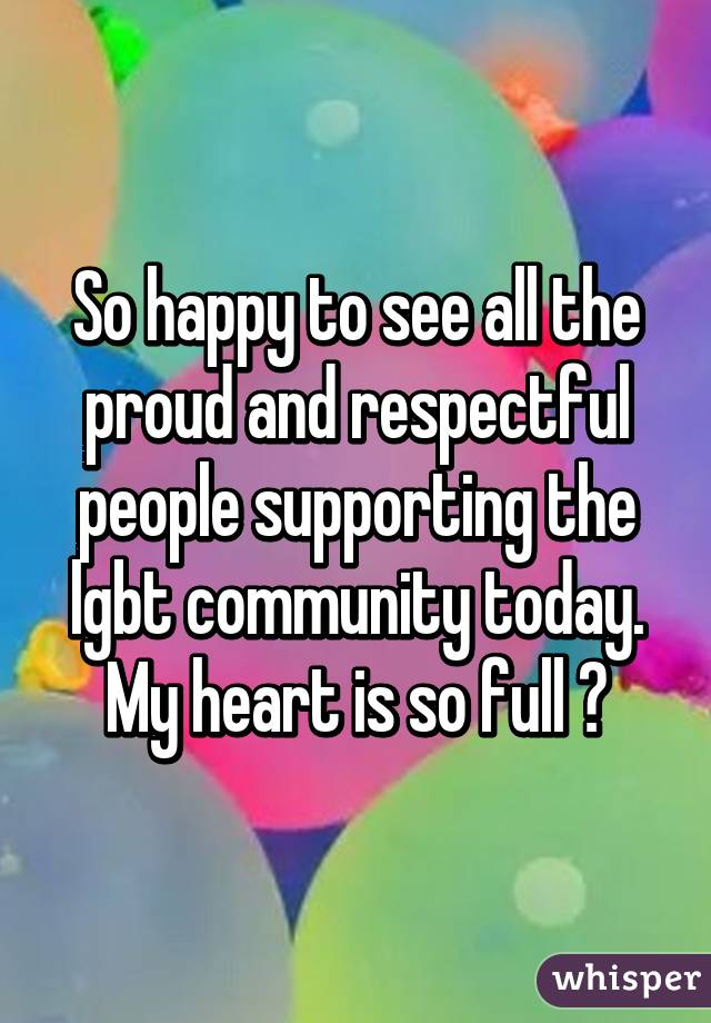 So happy to see all the proud and respectful people supporting the lgbt community today. My heart is so full 💜