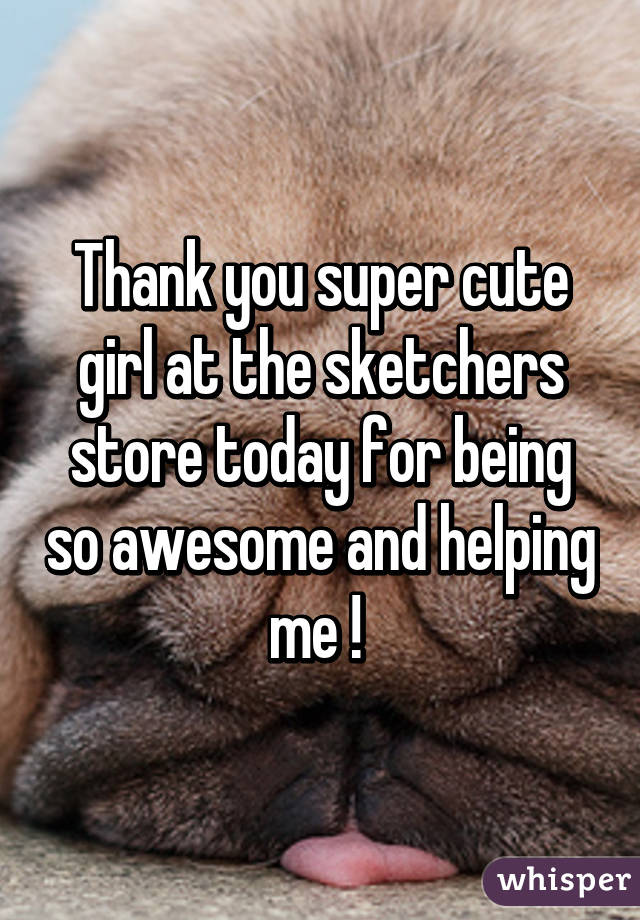 Thank you super cute girl at the sketchers store today for being so awesome and helping me !