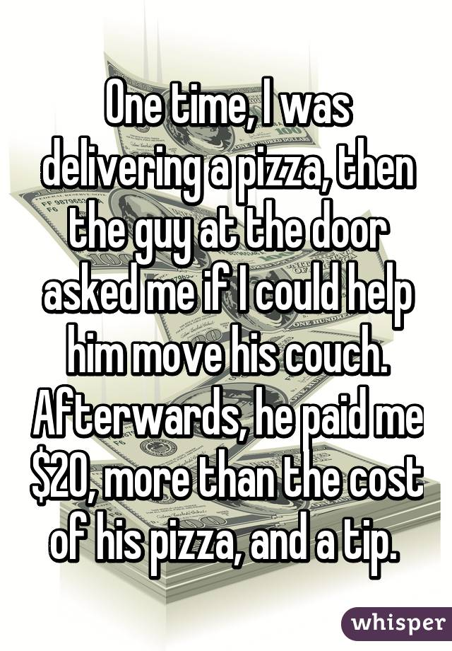 One time, I was delivering a pizza, then the guy at the door asked me if I could help him move his couch. Afterwards, he paid me $20, more than the cost of his pizza, and a tip.