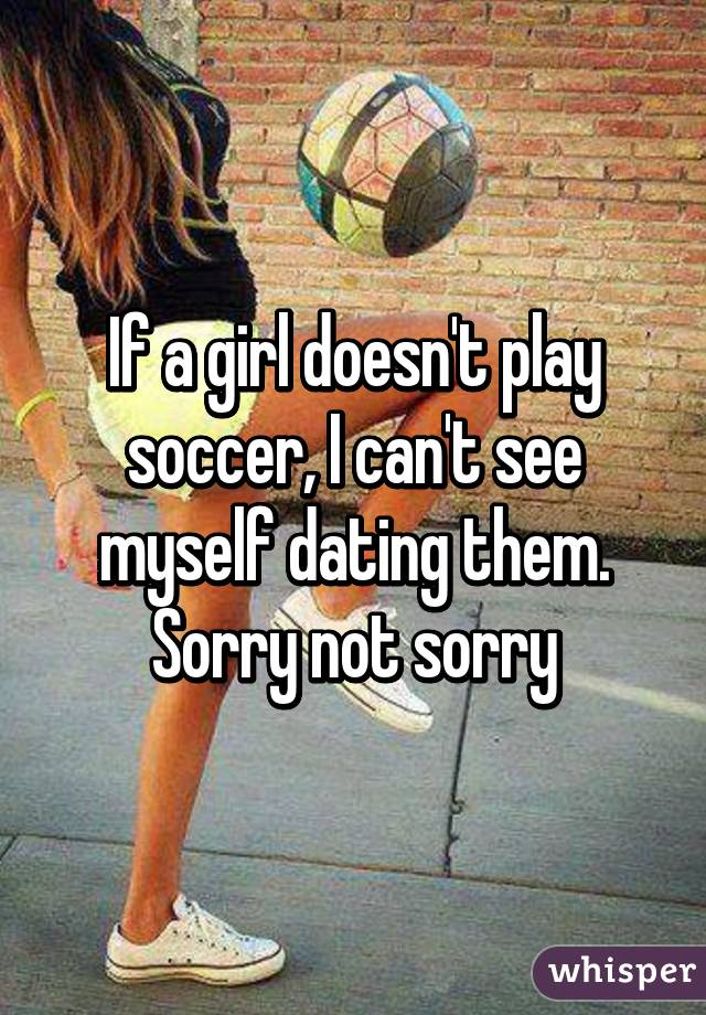 If a girl doesn't play soccer, I can't see myself dating them. Sorry not sorry