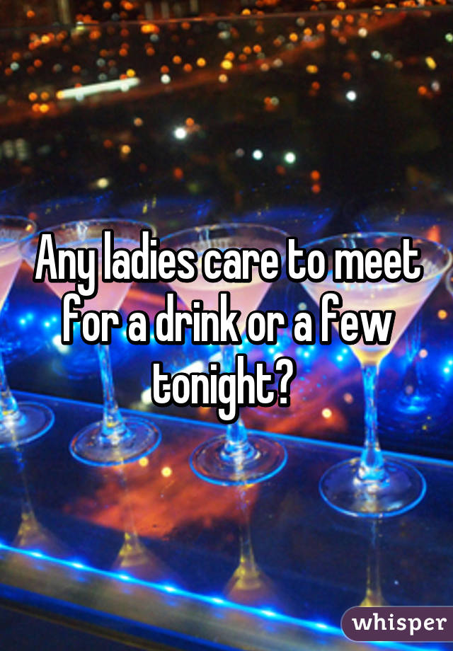 Any ladies care to meet for a drink or a few tonight?