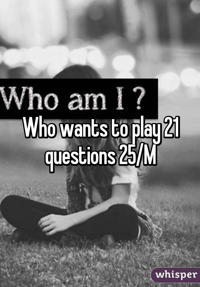 Who wants to play 21 questions 25/M